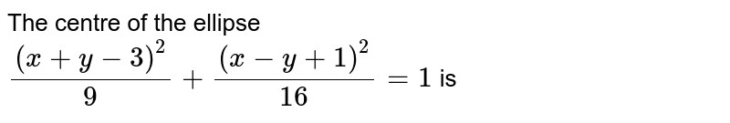 The centre of the ellipse <br> `((x+y-3)^(2))/(9) + ((x -y +1)^(2))/(16) =1` is