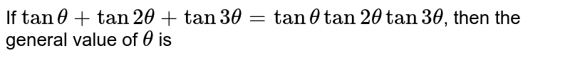If `tantheta+tan2theta+tan3theta=tanthetatan2thetatan3theta`, then the general value of `theta` is