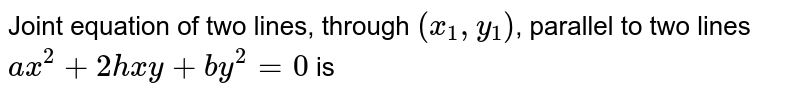 Joint equation of two lines, through `(x_(1),y_(1))`, parallel to two lines `ax^(2)+2hxy+by^(2)=0` is