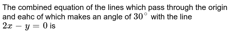 The combined equation of the lines which pass through the origin and eahc of which makes an angle of `30^(@)` with the line `2x-y=0` is