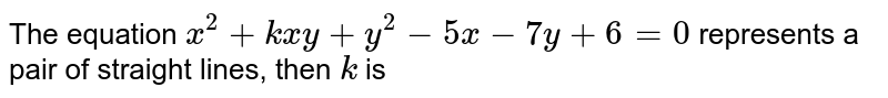 The equation `x^(2)+kxy+y^(2)-5x-7y+6=0` represents a pair of straight lines, then `k` is