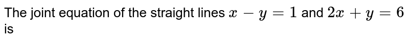 The joint equation of the straight lines `x-y=1` and `2x+y=6` is