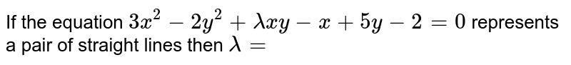 If the equation `3x^(2)-2y^(2)+lamda xy -x+5y-2=0` represents a pair of straight lines then `lamda=`