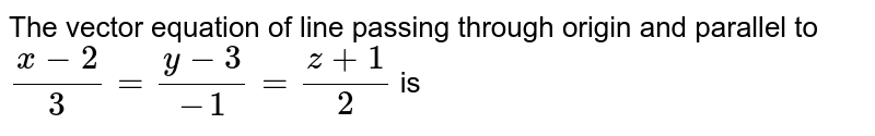 The vector equation of line passing through origin and parallel to `(x-2)/(3)=(y-3)/(-1)=(z+1)/(2)` is