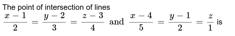 The point of intersection of lines `(x-1)/(2)=(y-2)/(3)=(z-3)/(4)and(x-4)/(5)=(y-1)/(2)=(z)/(1)` is