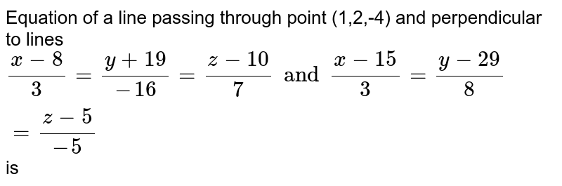 Equation of a line passing through point (1,2,-4) and perpendicular to lines `(x-8)/(3)=(y+19)/(-16)=(z-10)/(7)and(x-15)/(3)=(y-29)/(8)=(z-5)/(-5)` is