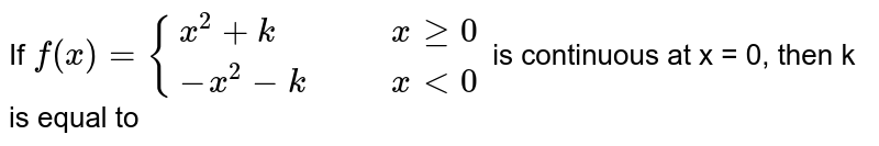 If `f(x) = {(x^2+k,,,x ge 0),(-x^2-k,,,x lt 0):}` is continuous at x = 0, then k is equal to