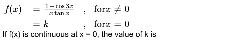 """`{:(f(x),=(1-cos 3x)/(x tan x),"""","""",""""for"""" x != 0),(,=k, """","""",""""for"""" x = 0):}` <br> If f(x) is continuous at x = 0, the value of k is"""