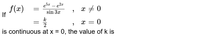 """If `{:(f(x),=(e^(5x)-e^(2x))/(sin 3x),"""","""",x != 0),(,=k/2, """","""",x = 0):}` <br> is continuous at x = 0, the value of k is"""