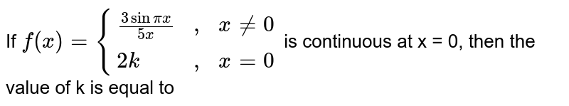 """If `f(x) = {((3sin pix)/(5x), """","""",x != 0),(2k, """","""",x  = 0):}` is continuous at x = 0, then the value of k is equal to"""
