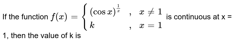 """If the function `f(x) = {((cosx)^(1/x), """","""", x != 1),(k, """","""", x = 1):}` is continuous at x = 1, then the value of k is"""