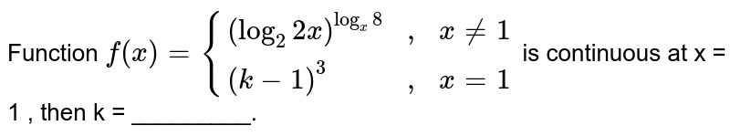 """Function `f(x) = {((log_(2)2x)^(log_(x)8), """","""", x != 1),((k-1)^(3), """","""", x = 1):}` is continuous at x = 1 , then k = _________."""