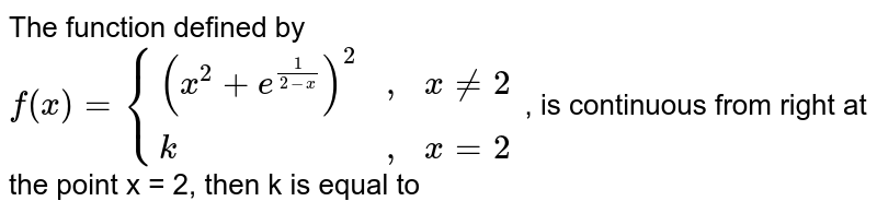 """The function defined by <br> `f(x) = {((x^(2)+e^(1/(2-x)))^(2), """","""",x != 2),(k, """","""", x =2 ):}` , is continuous from right at the point x = 2, then k is equal to"""