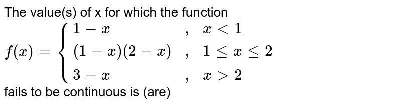 """The value(s) of x for which the function <br> `f(x) = {(1-x, """","""", x lt 1),((1-x)(2-x), """","""", 1 le x le 2 ),(3-x, """","""", x gt 2 ):}` <br> fails to be continuous is (are)"""