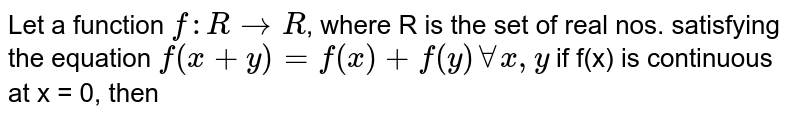Let a function `f: R to R`, where R is the set of real nos. satisfying the equation `f(x+y) = f(x) + f(y) AA x, y` if f(x) is continuous at x = 0, then
