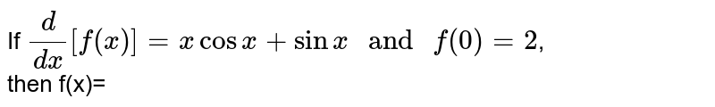 """If `d/dx[f(x)]=xcosx+sinx """" and """" f(0)=2`, <br> then f(x)="""