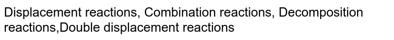 Displacement reactions, Combination reactions, Decomposition reactions,Double displacement reactions