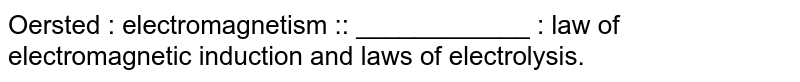 Oersted : electromagnetism :: ____________ : law of electromagnetic induction and laws of electrolysis.