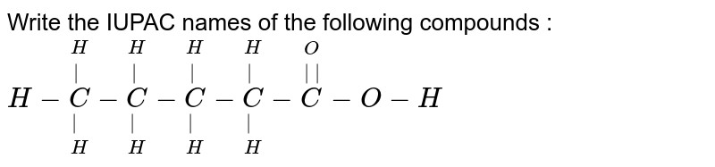 Write the IUPAC names of the following compounds : <br> `H-overset(H)overset(|)underset(H)underset(|)C-overset(H)overset(|)underset(H)underset(|)C-overset(H)overset(|)underset(H)underset(|)C-overset(H)overset(|)underset(H)underset(|)C-overset(O)overset(||)C-O-H`