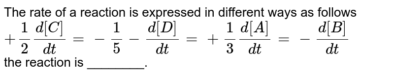 The rate  of a reaction  is expressed  in different ways  as follows <br> ` +1/2 (d[C ])/(dt)=-(1)/(5)  -(d[D])/( dt)=+(1)/(3 ) [d[A ])/(dt)  =-(d[B])/(dt)` <br>  the  reaction  is  ________.