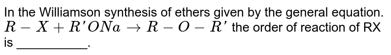 In the Williamson synthesis  of ethers  given by the general equation. <br> `R-X+ R'Ona to R-O-R'` the order of reaction of RX is __________.
