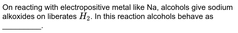 On reacting with electropositive  metal like Na, alcohols give sodium alkoxides on liberates `H_2`. In this reaction alcohols behave as _________.