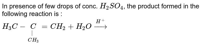 In presence of few drops of conc. `H_2SO_4`, the product formed in the following reaction is : <br> `H_3C-underset(CH_3)underset( )C=CH_2+H_2O overset(H^(+))to `