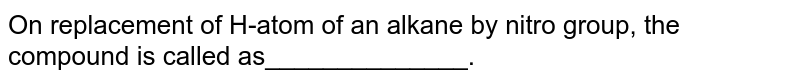 On replacement of H-atom of an alkane by nitro group, the compound is called as______________.