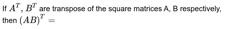 If `a^(T), B^(T)` are transpose of the square matrices A, B respectively, then `(AB)^(T)=`
