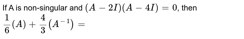 If A is non-singular and `(A-2I)(A-4I)=0`, then `(1)/(6)(A)+(4)/(3)(A^(-1))=`
