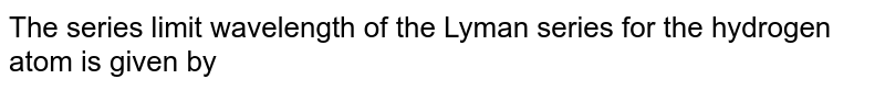 The series limit wavelength of the Lyman series for the hydrogen atom is given by