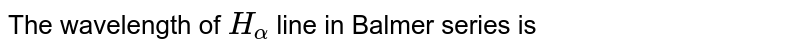 The wavelength of `H_(alpha)` line in Balmer series is