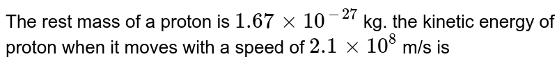 The rest mass of a proton is `1.67xx10^(-27)` kg. the kinetic energy of proton when it moves with a speed of `2.1xx10^(8)` m/s is