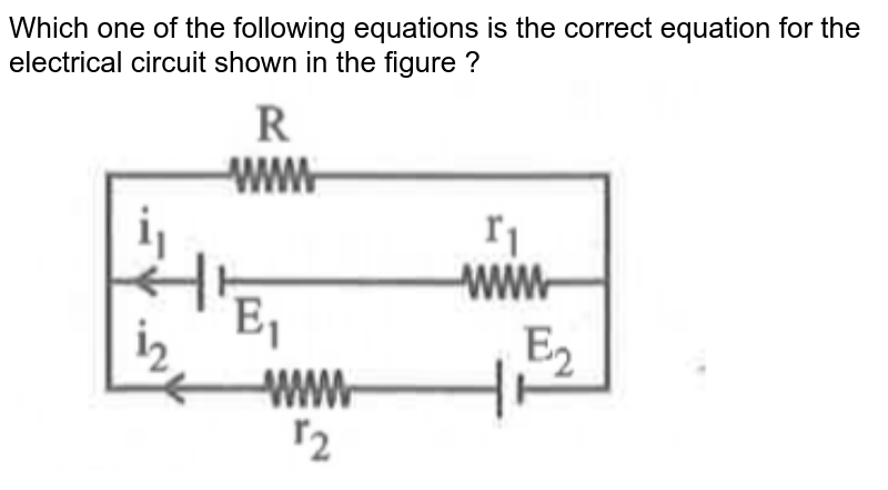 """Which one of the following equations is the correct equation for the electrical circuit shown in the figure ? <br> <img src=""""https://d10lpgp6xz60nq.cloudfront.net/physics_images/MRV_PHY_MCQ_XII_C13_E01_020_Q01.png"""" width=""""80%"""">"""