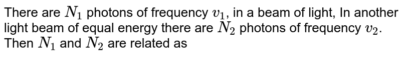 There are `N_(1)` photons of frequency `v_(1)`, in a beam of light, In another  light beam of equal energy there are `N_(2)` photons of frequency `v_(2)`. Then `N_(1)` and `N_(2)` are related as