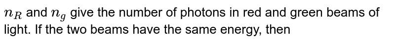 `n_(R)` and `n_(g)` give the number of photons in red and  green beams of light. If the two beams have the same energy, then
