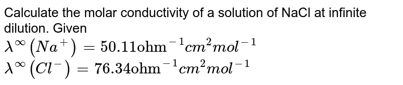 """Calculate the molar conductivity of a solution of NaCl at infinite dilution. Given <br> `lambda^(oo)(Na^(+))=50.11 """"ohm""""^(-1)cm^(2)mol^(-1)` <br> `lambda^(oo)(Cl^(-))=76.34 """"ohm""""^(-1)cm^(2)mol^(-1)`"""