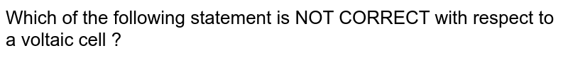 Which of the following statement is NOT CORRECT with respect to a voltaic cell ?