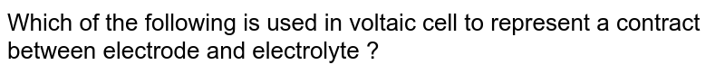 Which of the following is used in voltaic cell to represent a contract between electrode and electrolyte ?