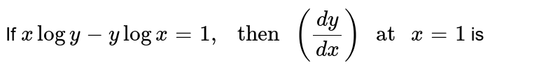 """If `xlogy-ylogx=1,"""" then """"((dy)/(dx))"""" at """"x=1` is"""