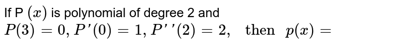 """If P `(x)` is  polynomial of degree 2 and `P(3)=0,((0)=1,[(2)=2,"""" then """"p(x)=`"""