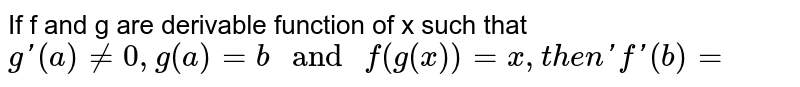 """If f and g are derivable function of x such that `g'(a)ne0,g(a)=b"""" and """"f(g(x))=x,"""" then 'f'(b)=`"""