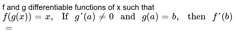"""f and g differentiable functions of x such that `f(g(x))=x,"""" If """"g'(a)ne0"""" and """"(a)=b,"""" then """"f'(b)=`"""