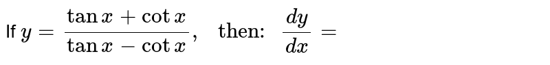 """If `y=(tanx+cotx)/(tanx-cotx),"""" then: """"(dy)/(dx)=`"""