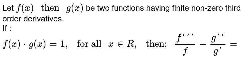 """Let `f(x)"""" then """"g(x)` be two functions having finite non-zero third  order derivatives. <br> If : `f(x)*g(x)=1 ,"""" for all """"x inR,"""" then: """"(f''')/(f)-(g'')/(g')=`"""