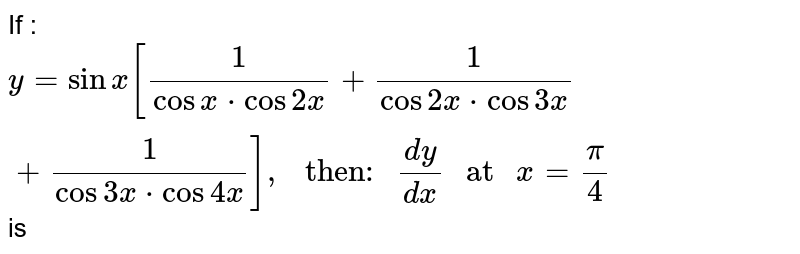 """If : `y=sinx[(1)/(cosx*cos2x)+(1)/(cos2x*cos3x)+(1)/(cos3x*cos4x)],"""" then: """"(dy)/(dx)"""" at """"x=(pi)/(4)` is"""