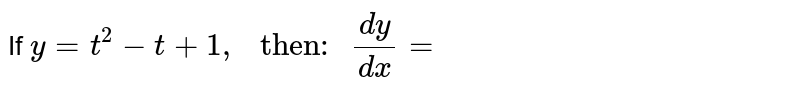 """If `y=t^(2)-t+1,"""" then: """"(dy)/(dx)=`"""