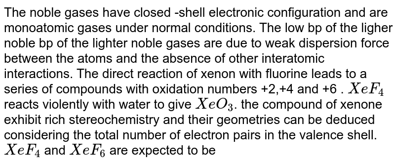 The noble gases have closed -shell electronic configuration and are monoatomic gases under normal conditions. The low bp of the ligher noble bp of the lighter  noble gases are due to weak dispersion force between the atoms and the absence of other interatomic interactions. The direct reaction of xenon with fluorine leads to a series of compounds with oxidation numbers  +2,+4  and +6 . `XeF_(4)` reacts violently with water to give `XeO_(3)`. the compound of xenone exhibit rich stereochemistry and their geometries can be deduced considering the total number of electron pairs in the valence shell.  <br> `XeF_(4)` and `XeF_(6)` are expected to be