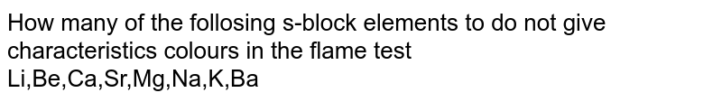 How many of the follosing s-block elements to do not give characteristics colours in the flame test  <br> Li,Be,Ca,Sr,Mg,Na,K,Ba