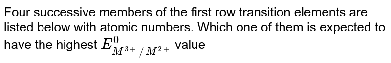 Four successive members of the first row transition elements are listed below with atomic numbers. Which one of them is expected to have the highest `E_(M^(3+)//M^(2+))^(0)` value